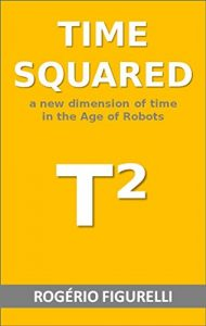 Baixar Time squared: A new dimension of time in the Age of Robots pdf, epub, eBook