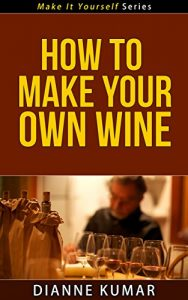 Baixar How To Make Your Own Wine (Make It Yourself Series Book 4) (English Edition) pdf, epub, eBook