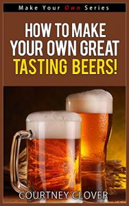 Baixar How To Make Your Own Great Tasting Beers! (Make Your Own Series) (English Edition) pdf, epub, eBook