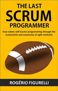 Baixar The last SCRUM programmer: How robots will master programming through the automation and autonomy of agile methods pdf, epub, eBook