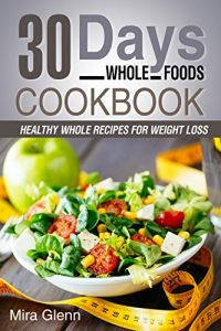 Baixar Whole: 30 Days Whole Foods Cookbook – Healthy Whole Recipes for Weight Loss (English Edition) pdf, epub, eBook