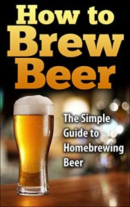 Baixar How To Brew Beer: The Simple Guide to Home Brewing Beer (how to brew beer, how to make beer, homebrewing, home brewing, brewing beer, making beer, brew beer) (English Edition) pdf, epub, eBook