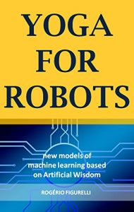 Baixar Yoga for Robots: New models of machine learning based on Artificial Wisdom pdf, epub, eBook
