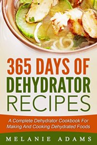 Baixar 365 Days Of Dehydrator Recipes: A Complete Dehydrator Cookbook For Making And Cooking Dehydrated Foods pdf, epub, eBook