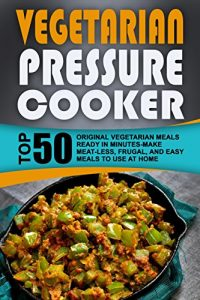 Baixar Vegetarian Pressure Cooker: Top 50 Original Vegetarian Meals Ready In Minutes-Make Meat-less, Frugal, And Easy Meals To Use At Home (English Edition) pdf, epub, eBook