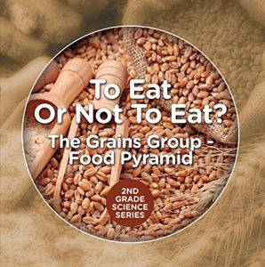 Baixar To Eat Or Not To Eat?  The Grains Group – Food Pyramid (2nd Grade Science Series Book 4) (English Edition) pdf, epub, eBook