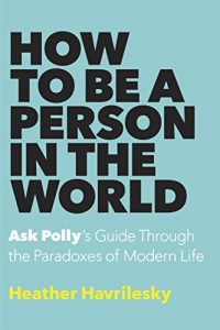 Baixar How to Be a Person in the World: Ask Polly's Guide Through the Paradoxes of Modern Life pdf, epub, eBook