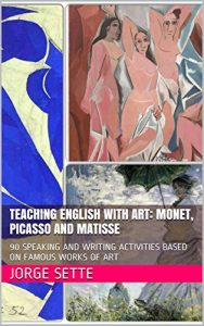 Baixar TEACHING ENGLISH WITH ART: MONET, PICASSO AND MATISSE: 90 SPEAKING AND WRITING ACTIVITIES BASED ON FAMOUS WORKS OF ART (English Edition) pdf, epub, eBook