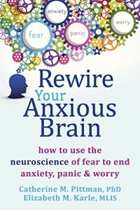 Baixar Rewire Your Anxious Brain: How to Use the Neuroscience of Fear to End Anxiety, Panic, and Worry pdf, epub, eBook