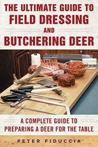 Baixar The Ultimate Guide to Field Dressing and Butchering Deer: A Complete Guide to Preparing a Deer for the Table pdf, epub, eBook