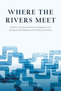 Baixar Where the Rivers Meet: Pipelines, Participatory Resource Management, and Aboriginal-State Relations in the Northwest Territories (Nature | History | Society) pdf, epub, eBook