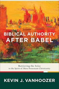 Baixar Biblical Authority after Babel: Retrieving the Solas in the Spirit of Mere Protestant Christianity pdf, epub, eBook