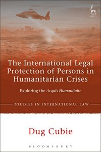 Baixar The International Legal Protection of Persons in Humanitarian Crises: Exploring the Acquis Humanitaire (Studies in International Law) pdf, epub, eBook