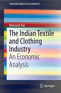Baixar The Indian Textile and Clothing Industry: An Economic Analysis (SpringerBriefs in Economics) pdf, epub, eBook