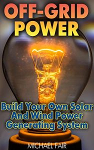 Baixar Off-Grid Power: Build Your Own Solar And Wind Power Generating System: (Off-Grid Living, Survival Guide) (English Edition) pdf, epub, eBook