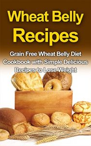 Baixar WHEAT BELLY RECIPES: Grain Free Wheat Belly Diet Cookbook with Simple Delicious Recipes to Lose Weight (Wheat Belly Diet,Wheat Belly Recipes,Wheat Belly Cookbook 1) (English Edition) pdf, epub, eBook
