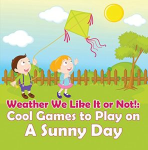 Baixar Weather We Like It or Not!: Cool Games to Play on A Sunny Day: Weather for Kids – Earth Sciences (Children's Weather Books) pdf, epub, eBook