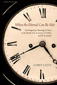 Baixar When the Eternal Can Be Met: The Bergsonian Theology of Time in the Works of C. S. Lewis, T. S. Eliot, and W. H. Auden (English Edition) pdf, epub, eBook