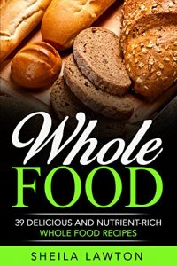 Baixar Whole Food: 39 Delicious And Nutrient-Rich Whole Food Recipes (Cookbook) (English Edition) pdf, epub, eBook