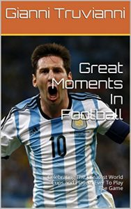 Baixar Great Moments In Football: Celebrating The Greatest World Cups and Players Ever To Play The Game   (English Edition) pdf, epub, eBook
