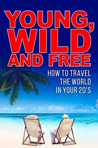 Baixar Young, Wild and Free: How to Travel the World in Your 20's (English Edition) pdf, epub, eBook