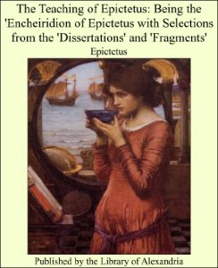 Baixar The Teaching of Epictetus: Being the 'Encheiridion of Epictetus With Selections From the 'Dissertations' and 'Fragments' pdf, epub, eBook