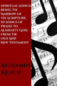 Baixar Spiritual Songs: Being the Marrow of the Scripture, In Songs of Praise To Almighty God; From The Old and New Testament: With A Hundred Divine Hymns On Several Occasions (English Edition) pdf, epub, eBook